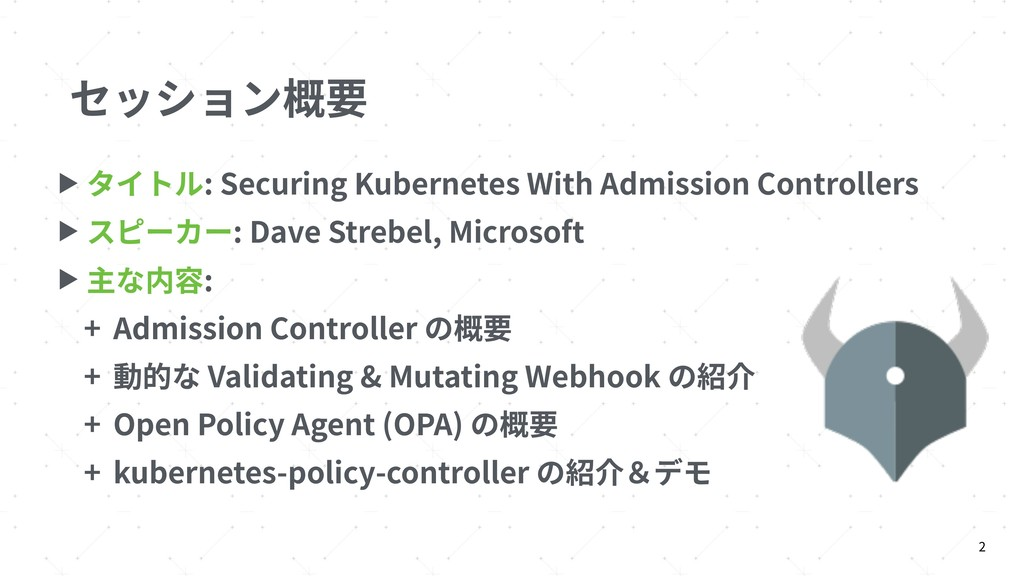 セッション概要 ▶ タイトル: Securing Kubernetes With Admiss...