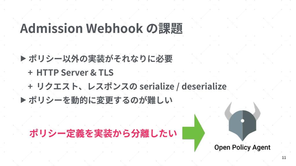 Admission Webhook の課題 ▶ ポリシー以外の実装がそれなりに必要 + HTT...