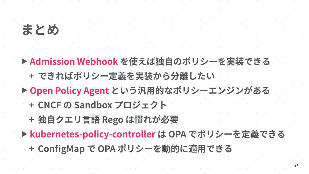 まとめ ▶ Admission Webhook を使えば独⾃のポリシーを実装できる + できれ...