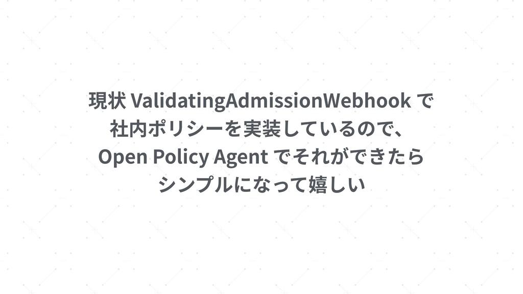 現状 ValidatingAdmissionWebhook で 社内ポリシーを実装しているので...