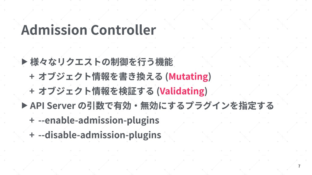 Admission Controller ▶ 様々なリクエストの制御を⾏う機能 + オブジェク...