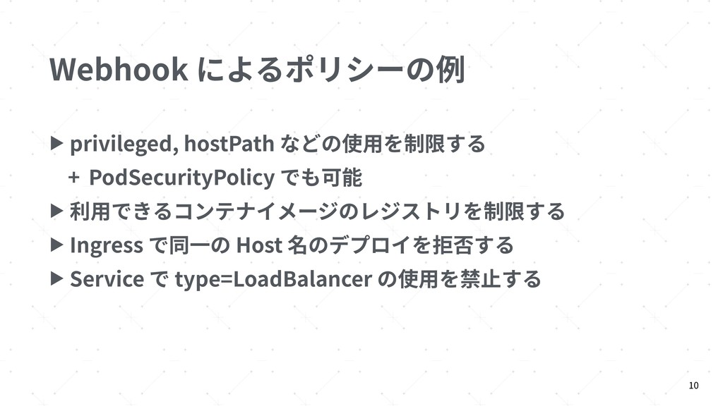 Webhook によるポリシーの例 ▶ privileged, hostPath などの使⽤を...