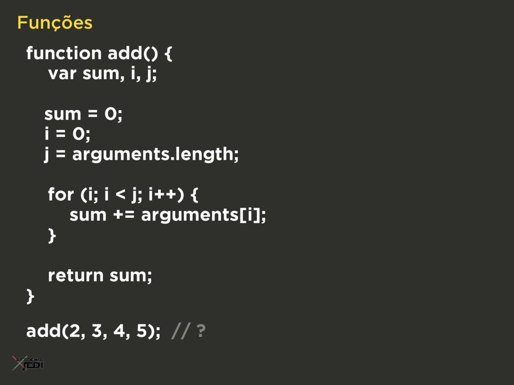 Funções function add() { var sum, i, j; sum = 0...
