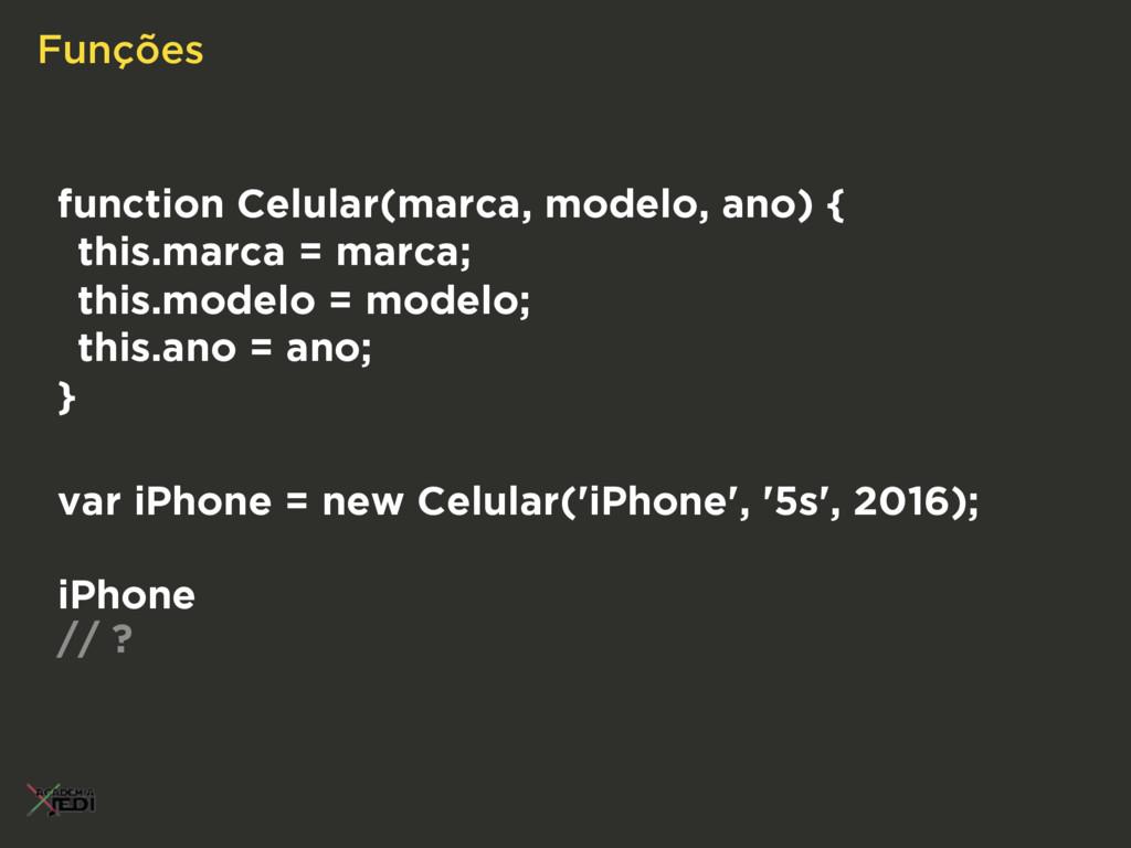 Funções function Celular(marca, modelo, ano) { ...