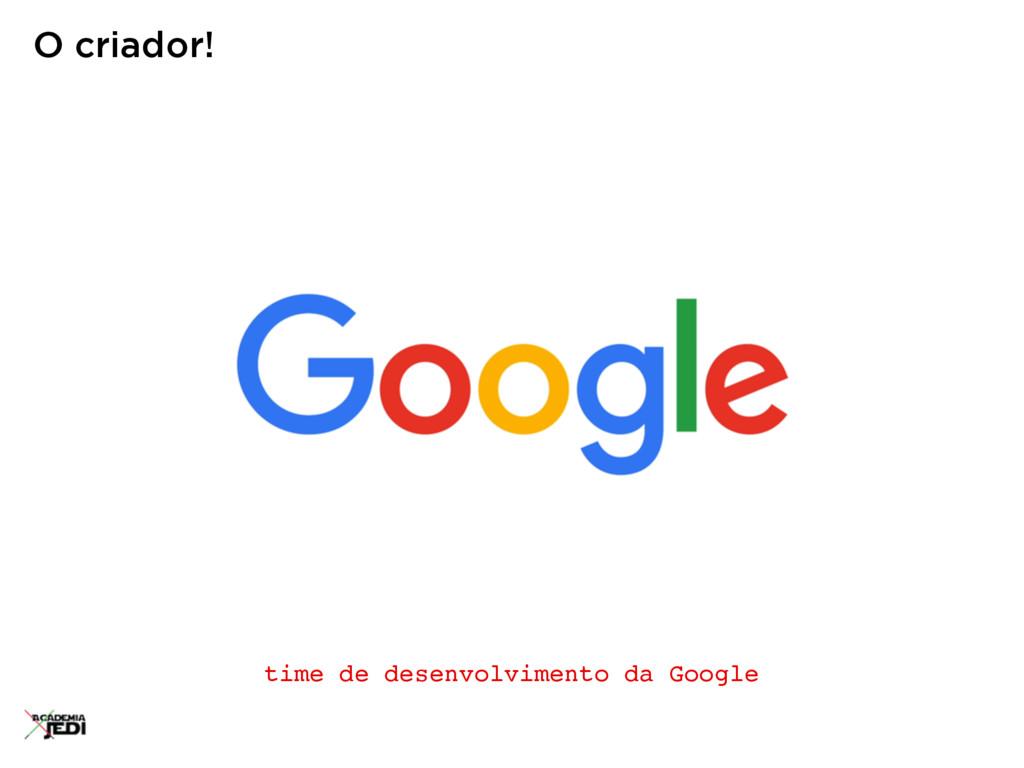 time de desenvolvimento da Google O criador!