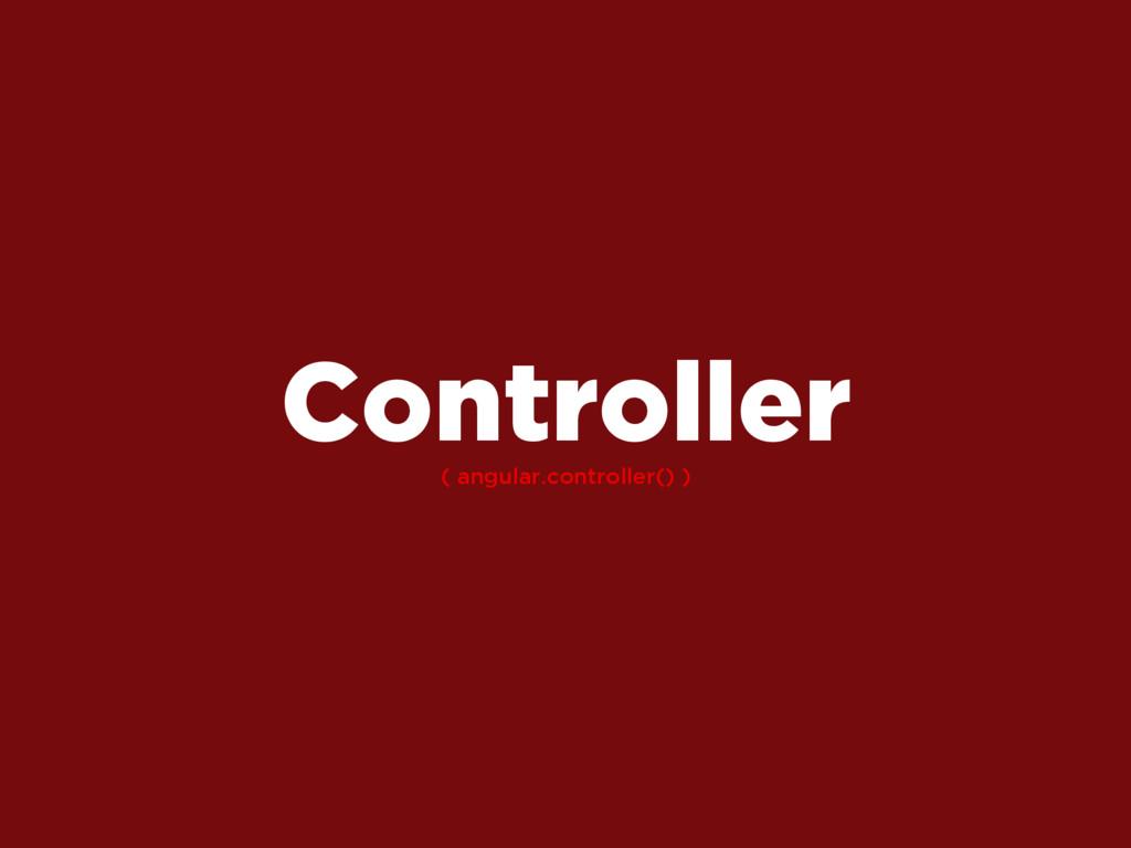 ( angular.controller() ) Controller