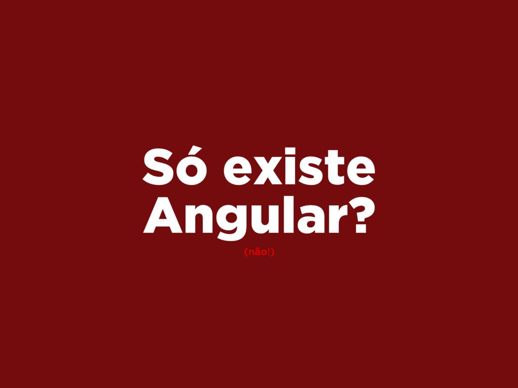 (não!) Só existe Angular?