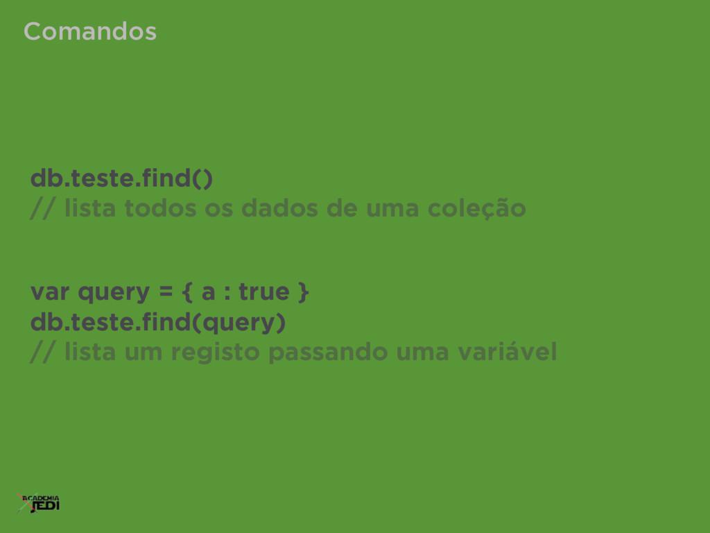 Comandos db.teste.find() // lista todos os dados...