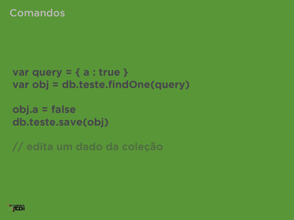 Comandos var query = { a : true } var obj = db....