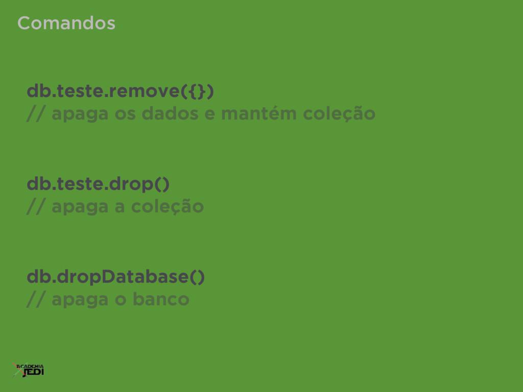 Comandos db.teste.remove({}) // apaga os dados ...