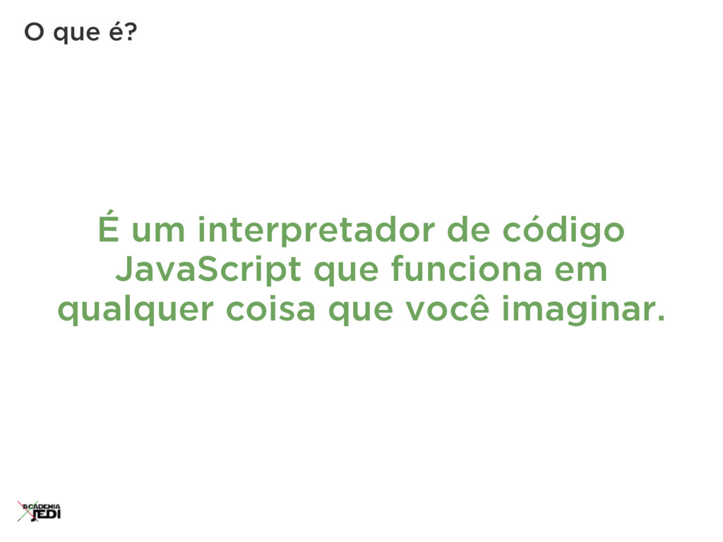 É um interpretador de código JavaScript que fun...
