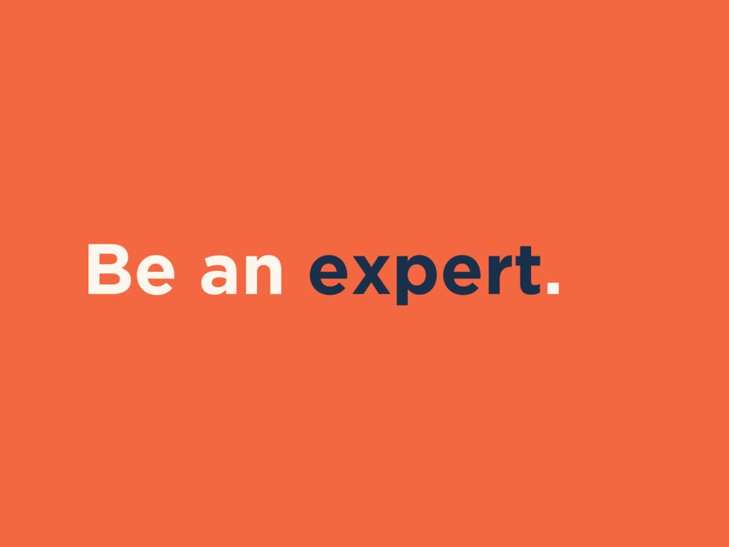 Be an expert.
