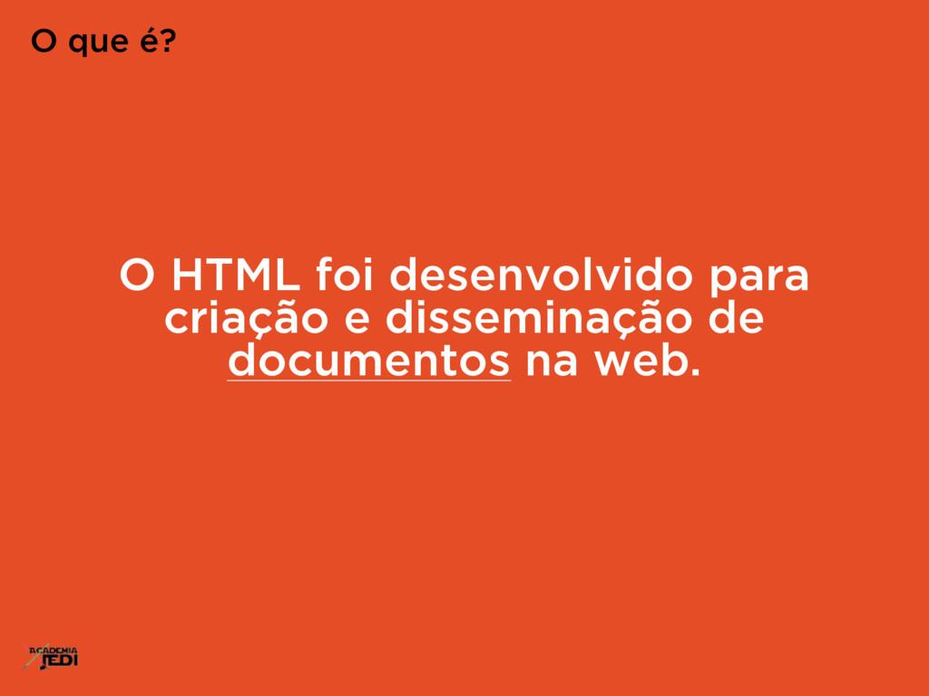 O HTML foi desenvolvido para criação e dissemin...