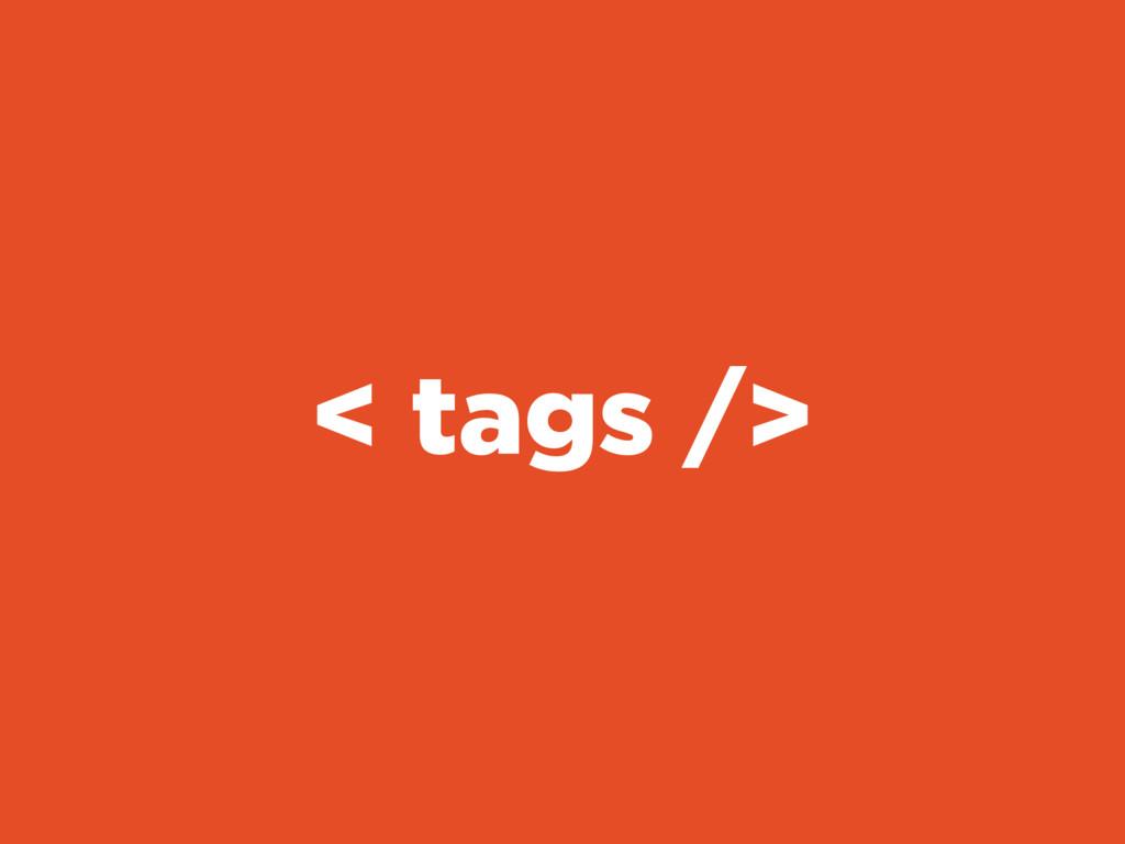 < tags />