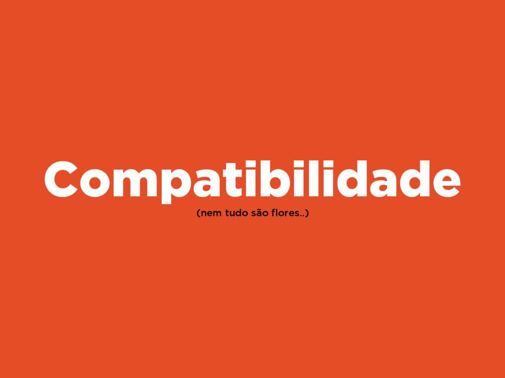 (nem tudo são flores..) Compatibilidade