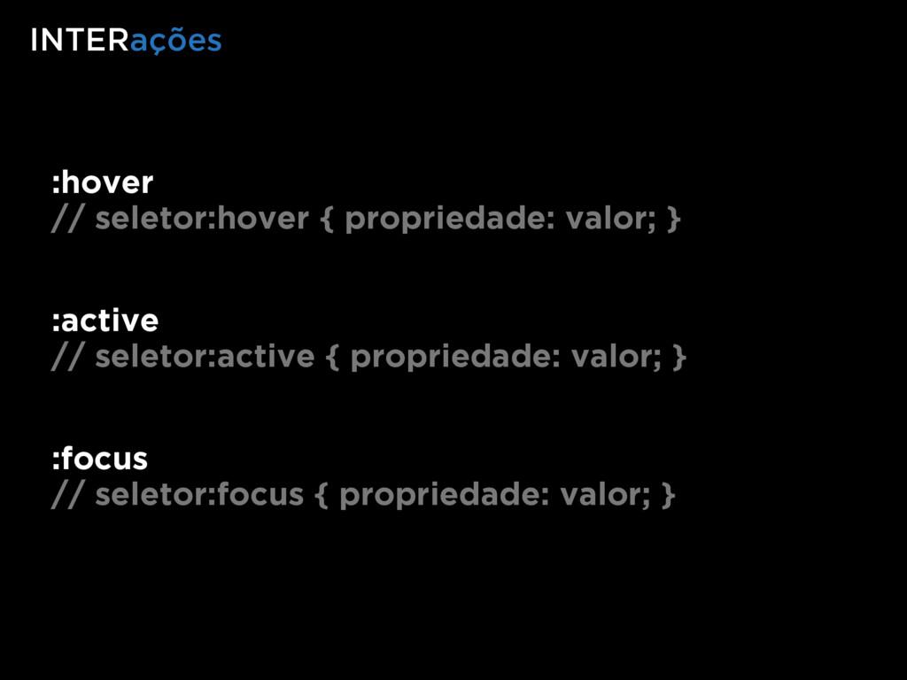 :hover // seletor:hover { propriedade: valor; }...