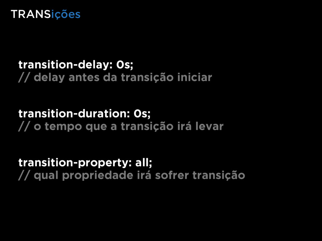 transition-delay: 0s; // delay antes da transiç...
