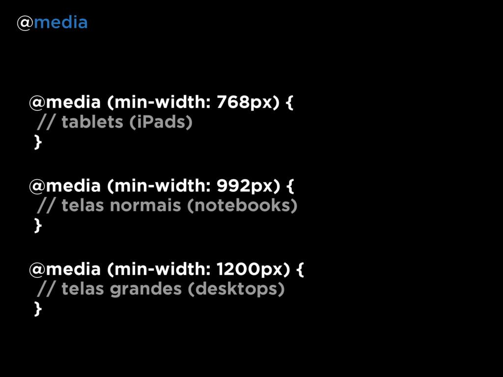@media (min-width: 768px) { // tablets (iPads) ...