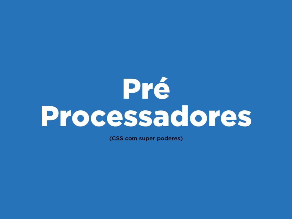 (CSS com super poderes) Pré Processadores