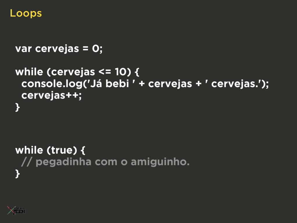 Loops var cervejas = 0; while (cervejas <= 10) ...
