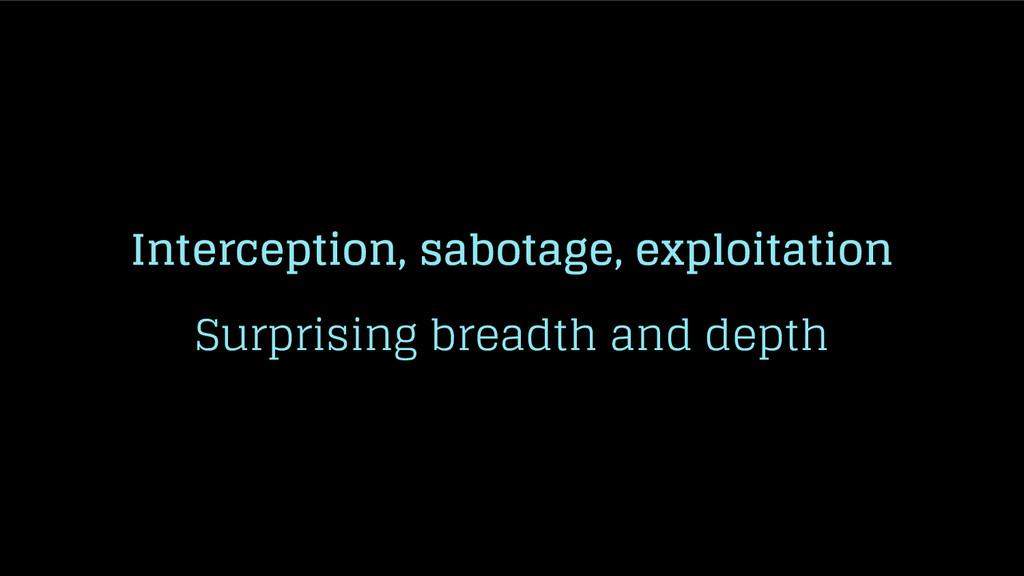 Interception, sabotage, exploitation Surprising...