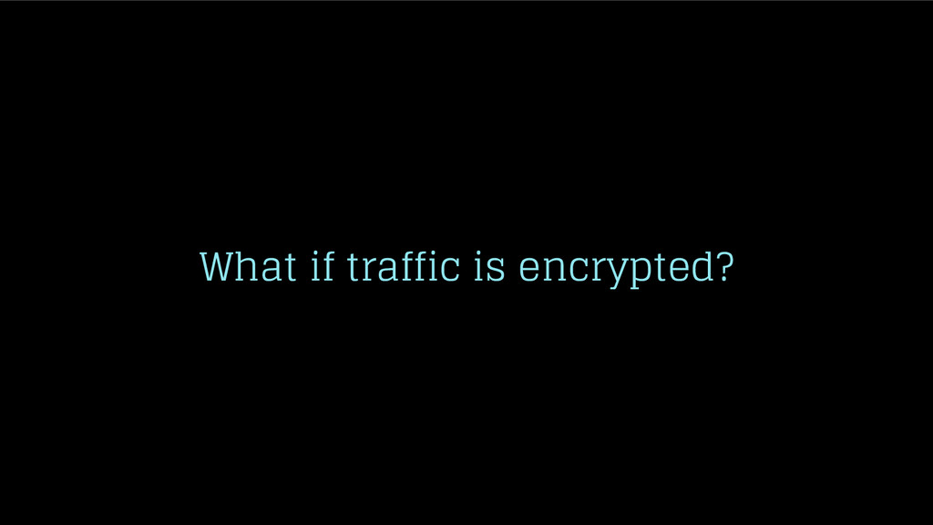 What if traffic is encrypted?