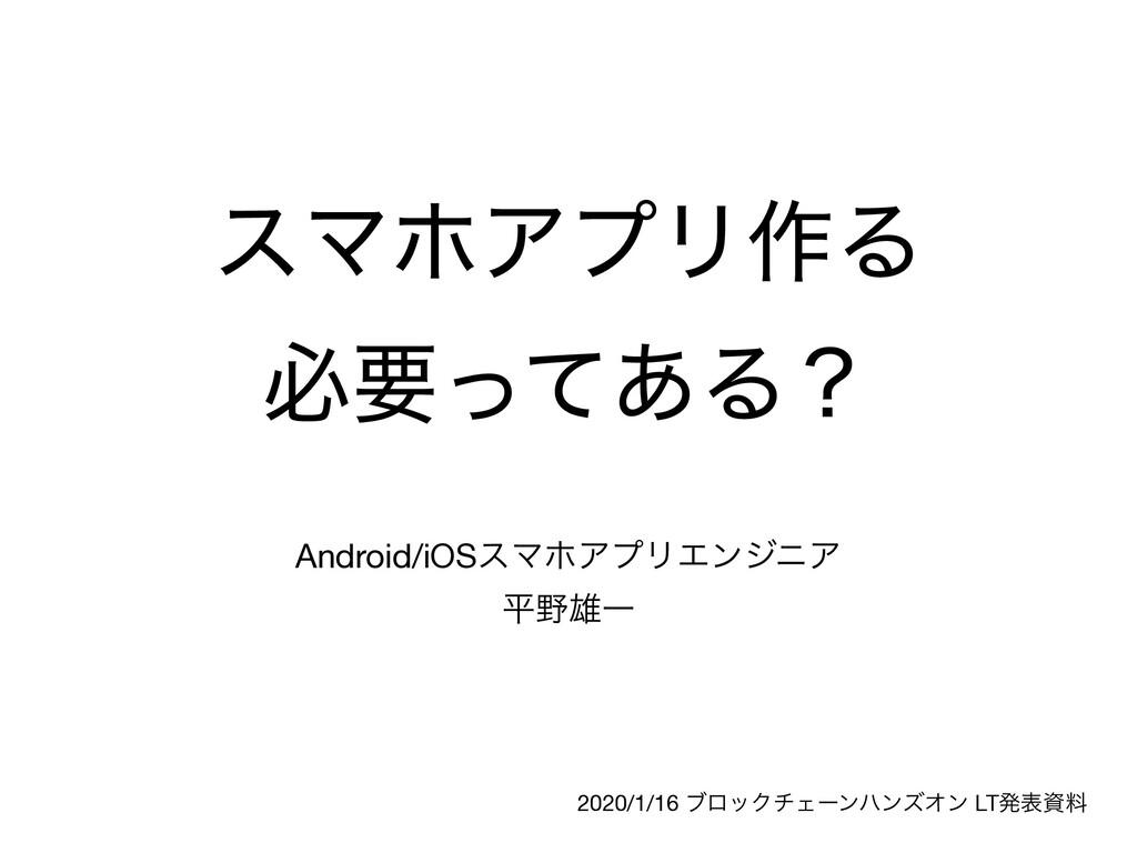 εϚϗΞϓϦ࡞Δ ඞཁͬͯ͋Δʁ Android/iOSεϚϗΞϓϦΤϯδχΞ  ฏ༤Ұ 2...