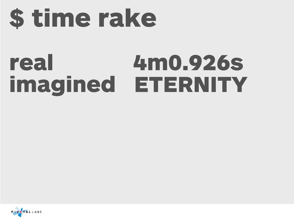 $ time rake real 4m0.926s imagined ETERNITY