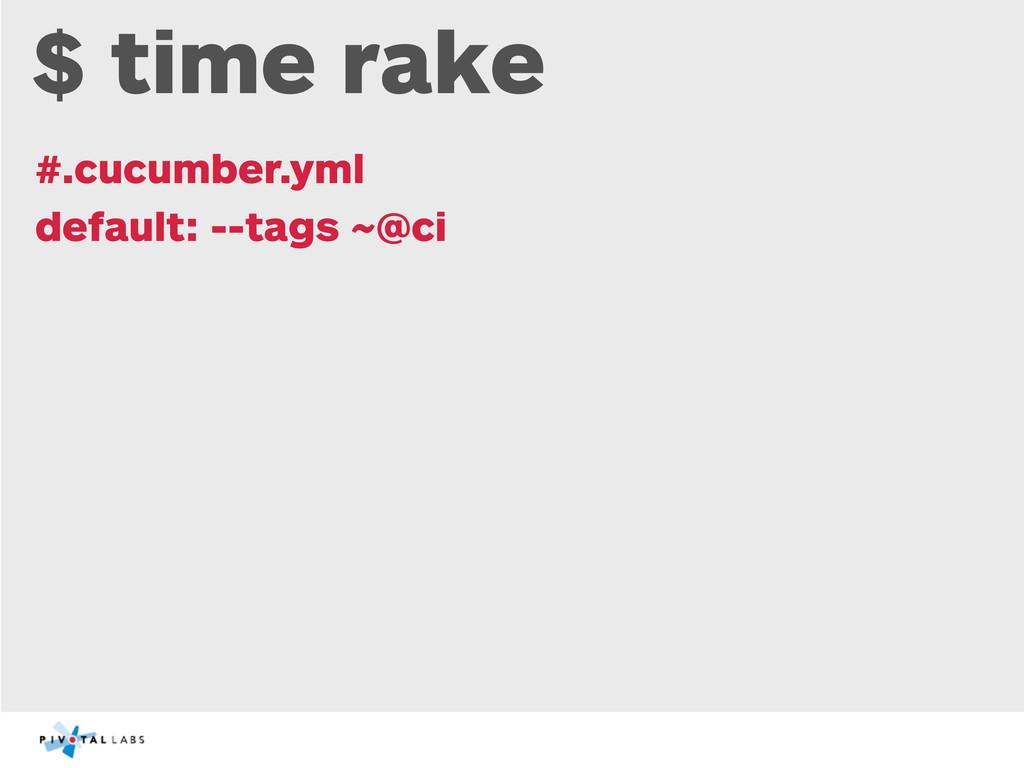 $ time rake #.cucumber.yml default: --tags ~@ci