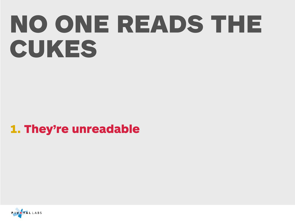 NO ONE READS THE CUKES 1. They're unreadable