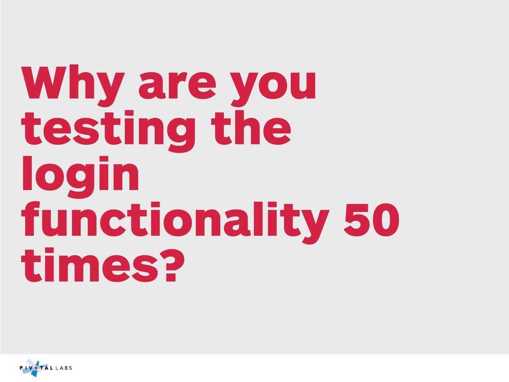Why are you testing the login functionality 50 ...