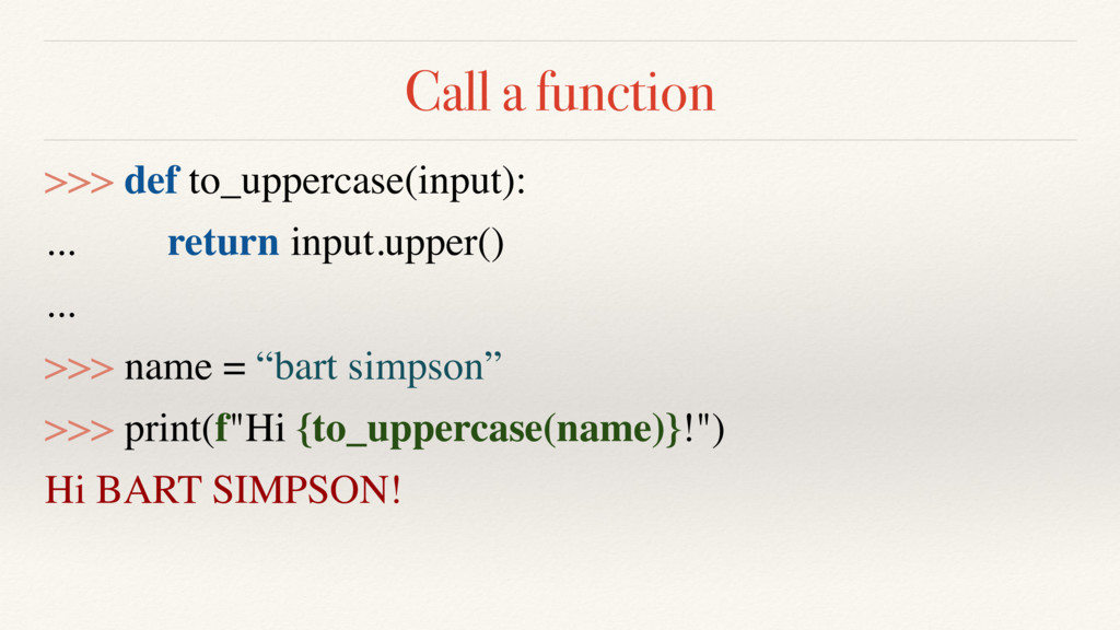 Call a function >>> def to_uppercase(input): .....