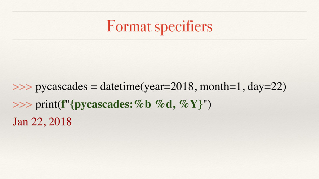 Format specifiers >>> pycascades = datetime(yea...