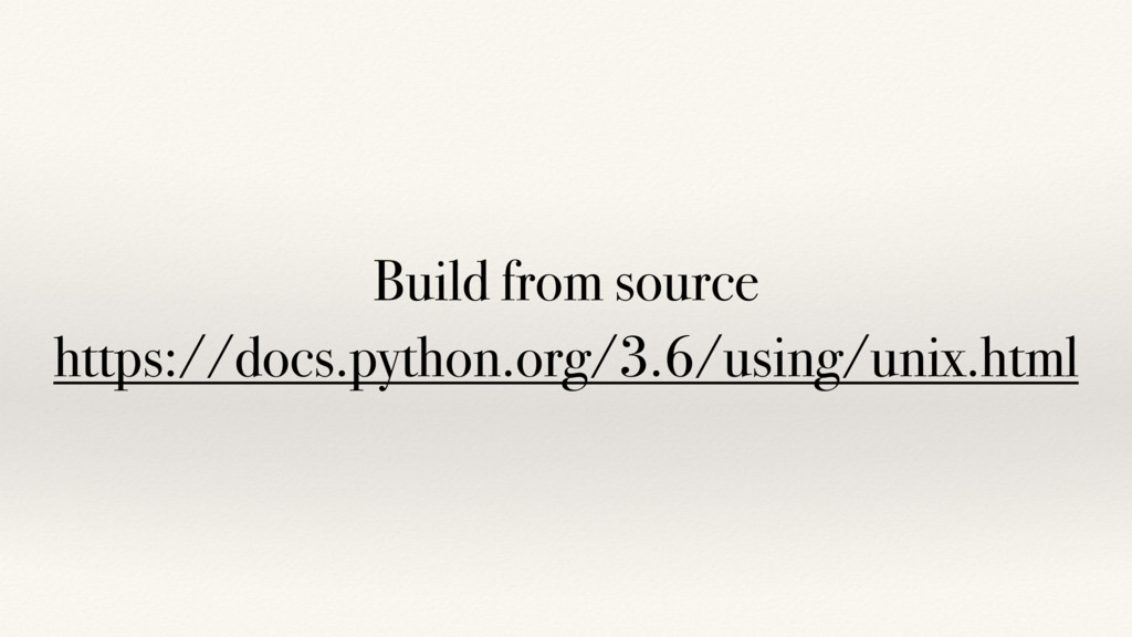 Build from source https://docs.python.org/3.6/u...