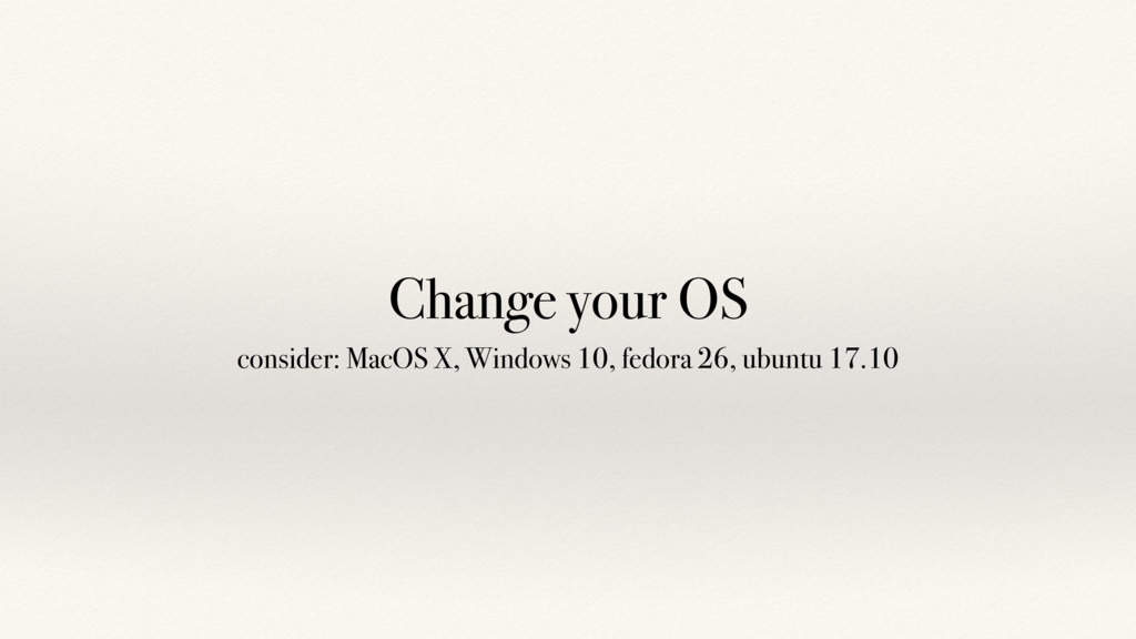 Change your OS consider: MacOS X, Windows 10, f...
