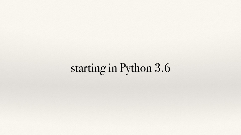 starting in Python 3.6