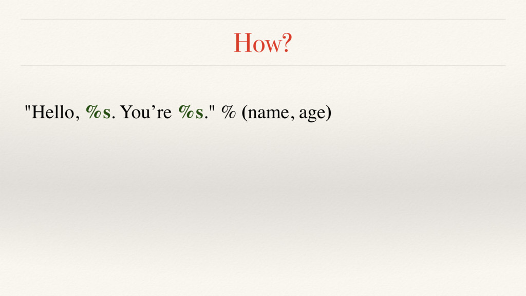"How? ""Hello, %s. You're %s."" % (name, age)"