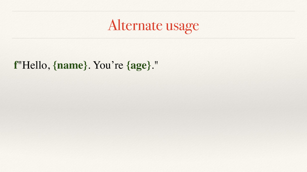 "Alternate usage f""Hello, {name}. You're {age}."""
