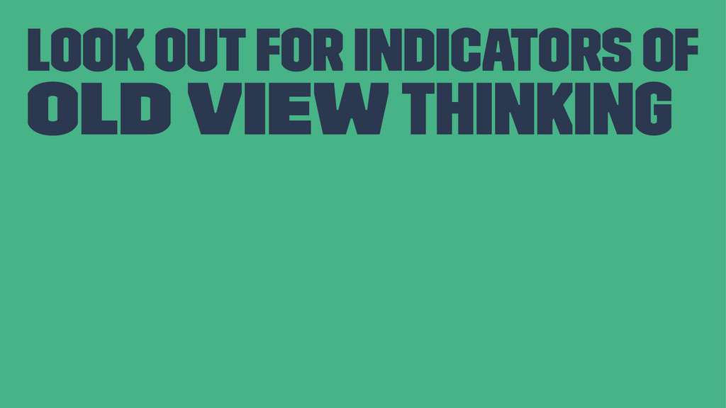 Look out for indicators of Old View thinking