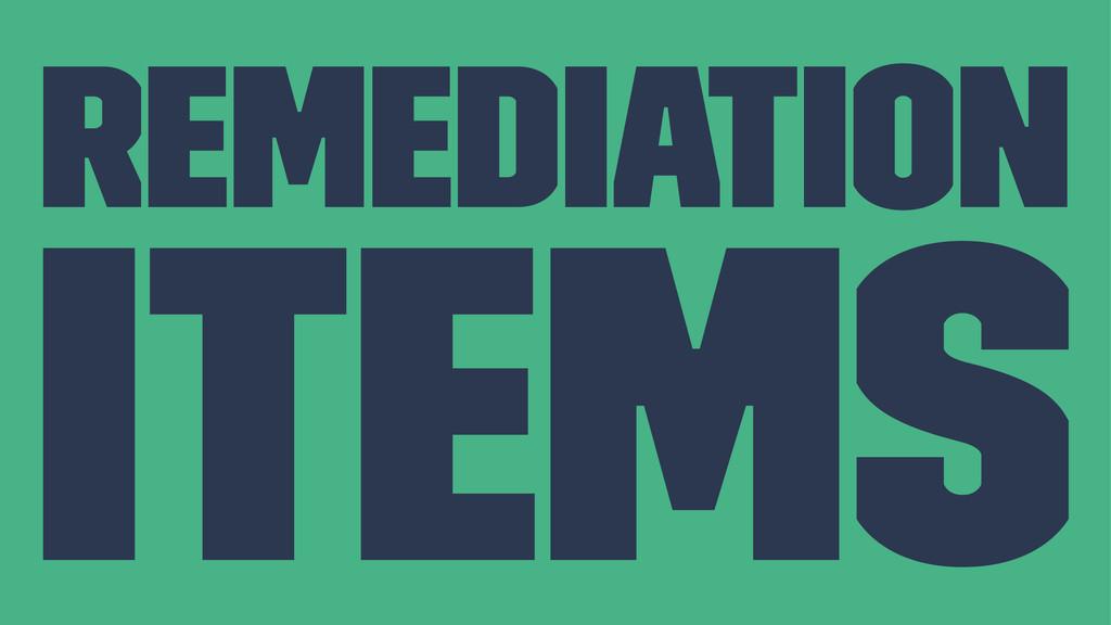 Remediation Items