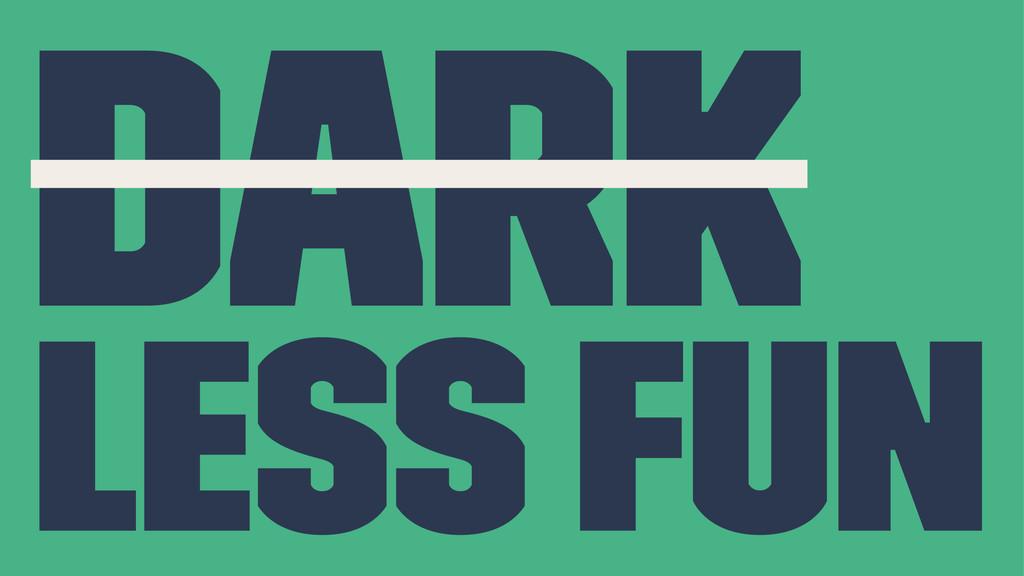 dark less fun