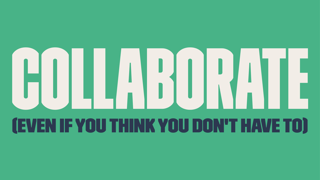 Collaborate (even if you think you don't have t...