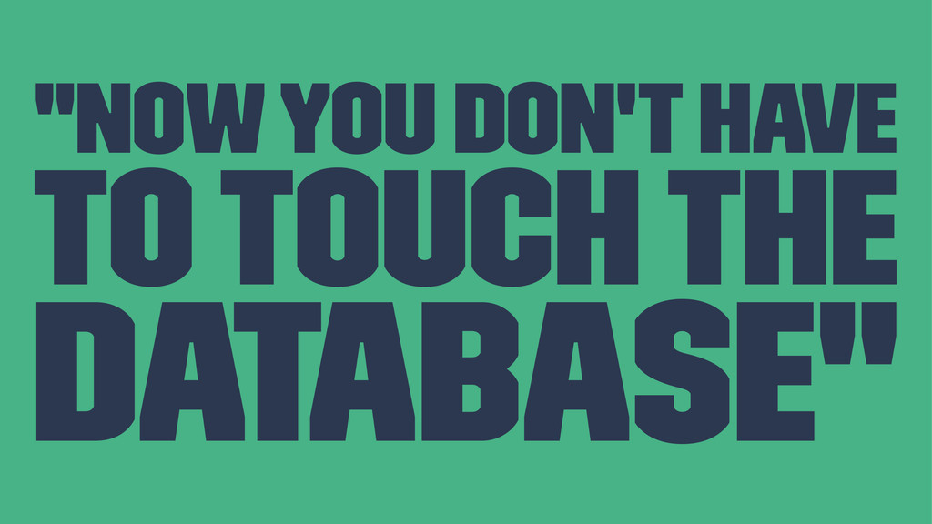 """""""Now you don't have to touch the database"""""""