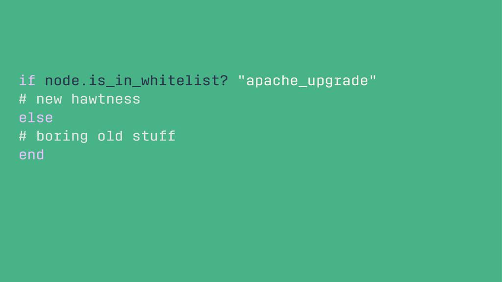 "if node.is_in_whitelist? ""apache_upgrade"" # new..."