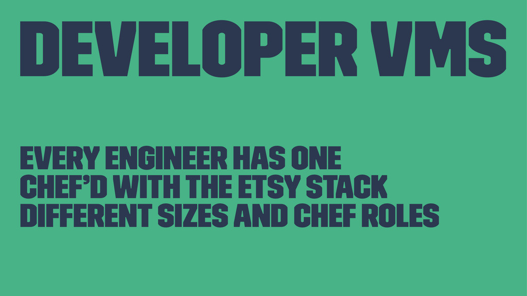 Developer VMs Every engineer has one Chef'd wit...