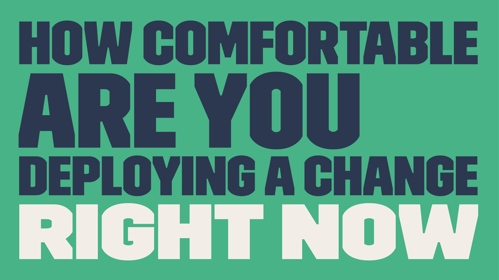 How comfortable are you deploying a change righ...