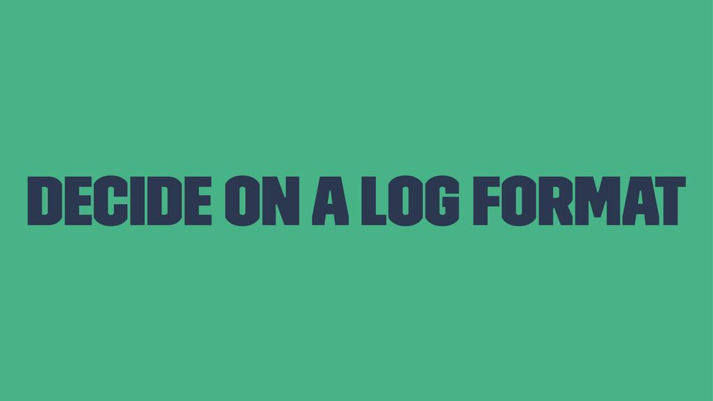 Decide on a log format