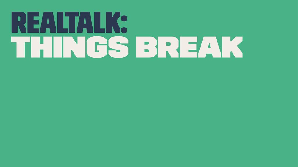 realtalk: things break