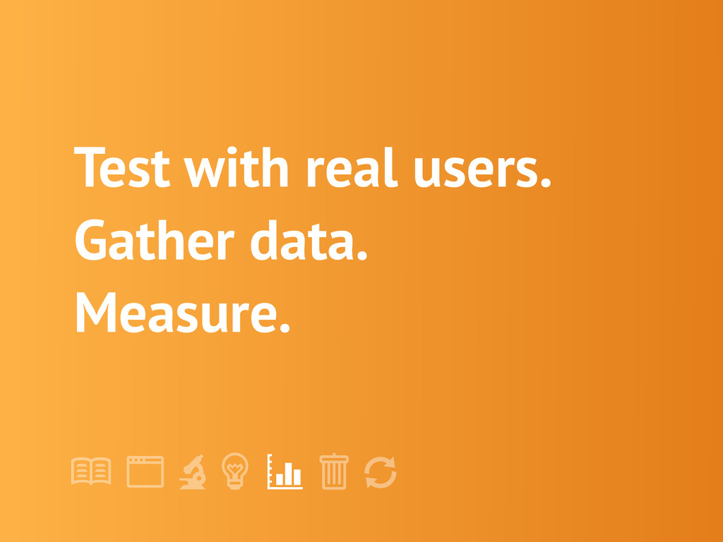 "! "" # $ % & ' Test with real users. Gather data..."