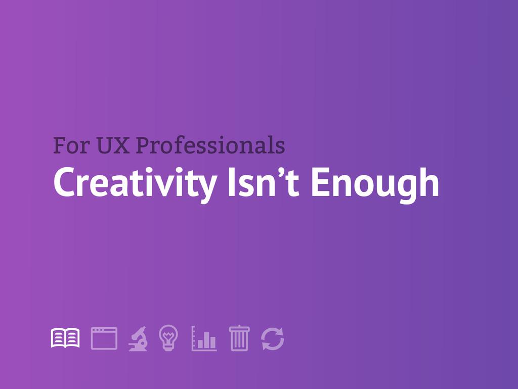 "! "" # $ % & ' Creativity Isn't Enough For UX Pr..."